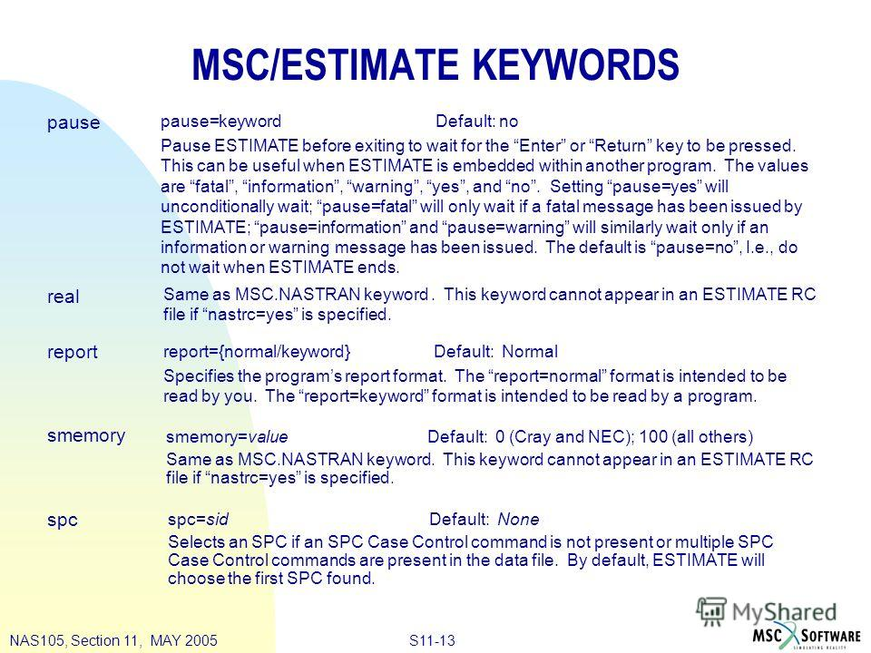 S11-13NAS105, Section 11, MAY 2005 MSC/ESTIMATE KEYWORDS pause real report smemory spc pause=keyword Default: no Pause ESTIMATE before exiting to wait for the Enter or Return key to be pressed. This can be useful when ESTIMATE is embedded within anot