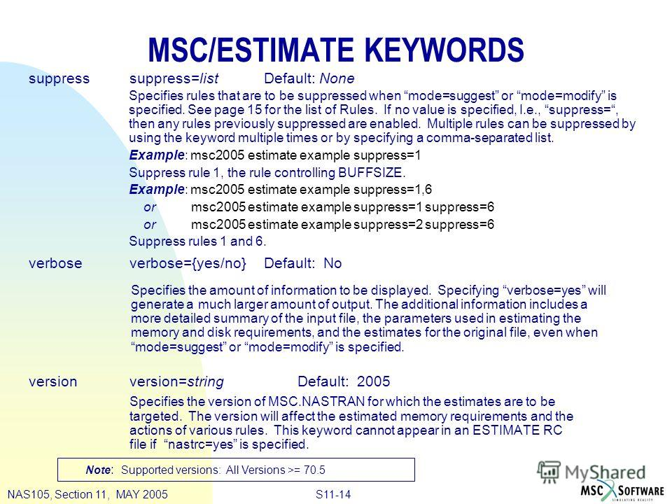 S11-14NAS105, Section 11, MAY 2005 MSC/ESTIMATE KEYWORDS suppresssuppress=listDefault: None verboseverbose={yes/no}Default: No versionversion=stringDefault: 2005 Specifies the version of MSC.NASTRAN for which the estimates are to be targeted. The ver