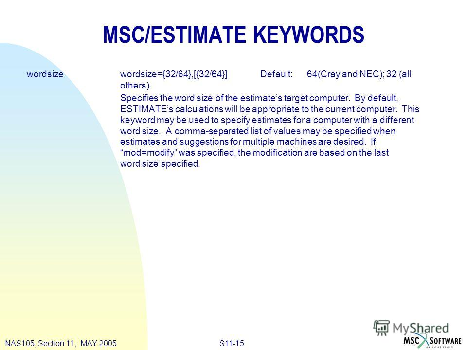 S11-15NAS105, Section 11, MAY 2005 MSC/ESTIMATE KEYWORDS wordsizewordsize={32/64},[{32/64}]Default:64(Cray and NEC); 32 (all others) Specifies the word size of the estimates target computer. By default, ESTIMATEs calculations will be appropriate to t