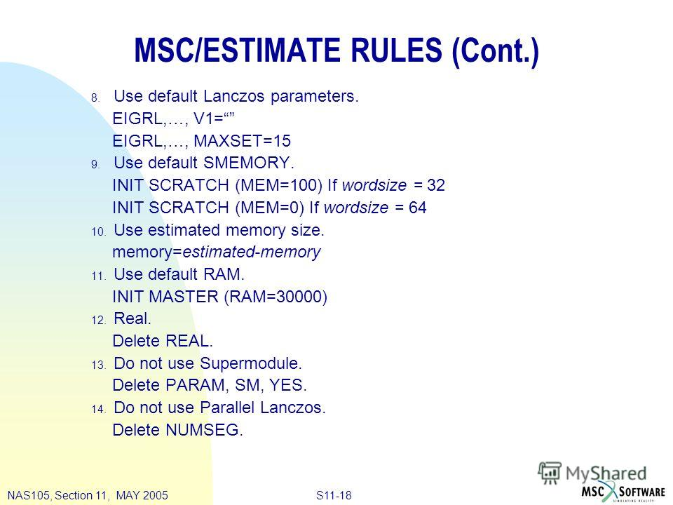 S11-18NAS105, Section 11, MAY 2005 MSC/ESTIMATE RULES (Cont.) 8. Use default Lanczos parameters. EIGRL,…, V1= EIGRL,…, MAXSET=15 9. Use default SMEMORY. INIT SCRATCH (MEM=100) If wordsize = 32 INIT SCRATCH (MEM=0) If wordsize = 64 10. Use estimated m