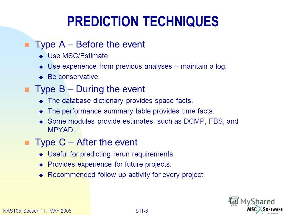 S11-6NAS105, Section 11, MAY 2005 PREDICTION TECHNIQUES n Type A – Before the event u Use MSC/Estimate u Use experience from previous analyses – maintain a log. u Be conservative. n Type B – During the event u The database dictionary provides space f