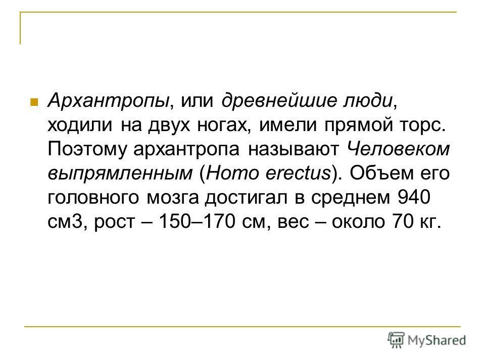 Архантропы, или древнейшие люди, ходили на двух ногах, имели прямой торс. Поэтому архантропа называют Человеком выпрямленным (Homo erectus). Объем его головного мозга достигал в среднем 940 см 3, рост – 150–170 см, вес – около 70 кг.
