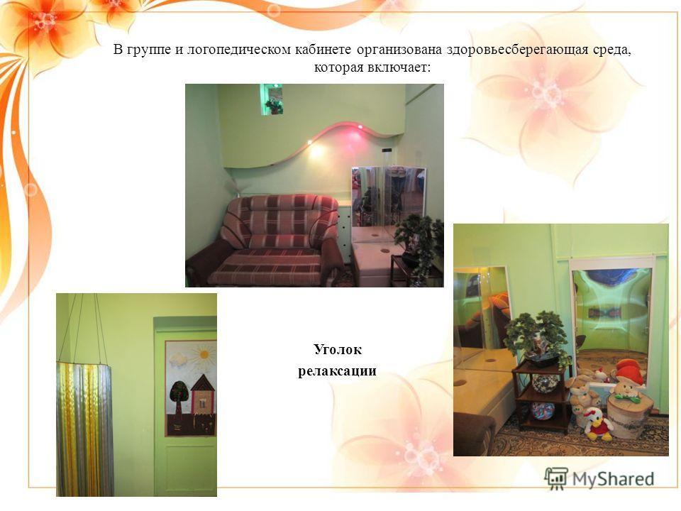 В группе и логопедическом кабинете организована здоровьесберегающая среда, которая включает: Уголок релаксации