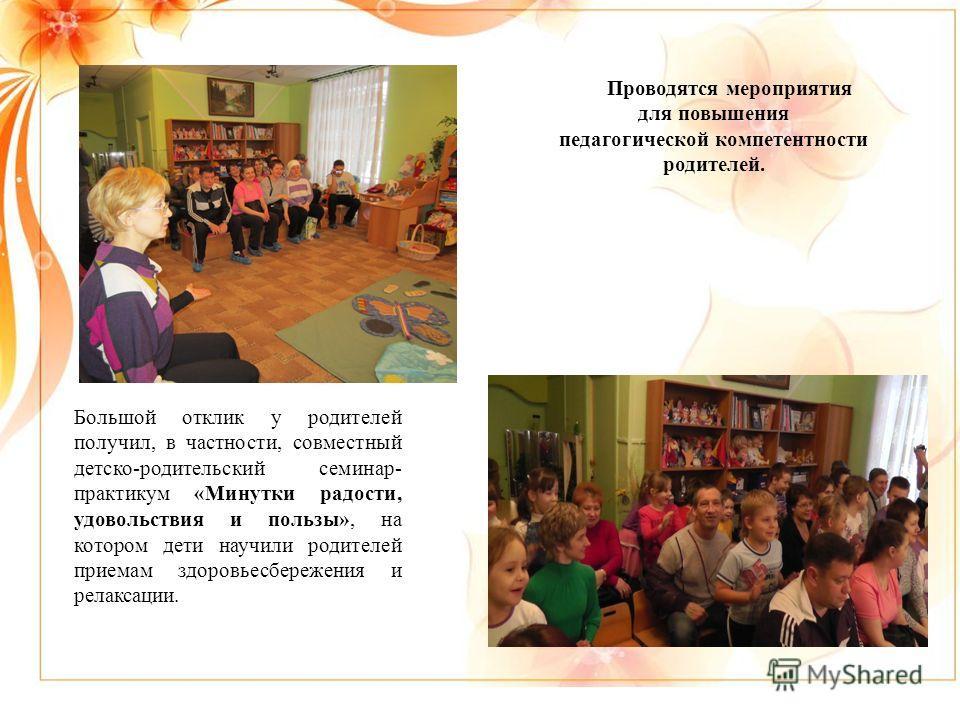Проводятся мероприятия для повышения педагогической компетентности родителей. Большой отклик у родителей получил, в частности, совместный детско-родительский семинар- практикум «Минутки радости, удовольствия и пользы», на котором дети научили родител