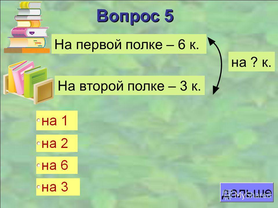 Вопрос 5 На первой полке – 6 к. На второй полке – 3 к. на ? к.