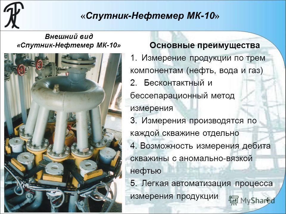 4 « Спутник-Нефтемер МК-10 » Внешний вид «Спутник-Нефтемер МК-10» Основные преимущества 1. Измерение продукции по трем компонентам (нефть, вода и газ) 2. Бесконтактный и бессепарационный метод измерения 3. Измерения производятся по каждой скважине от