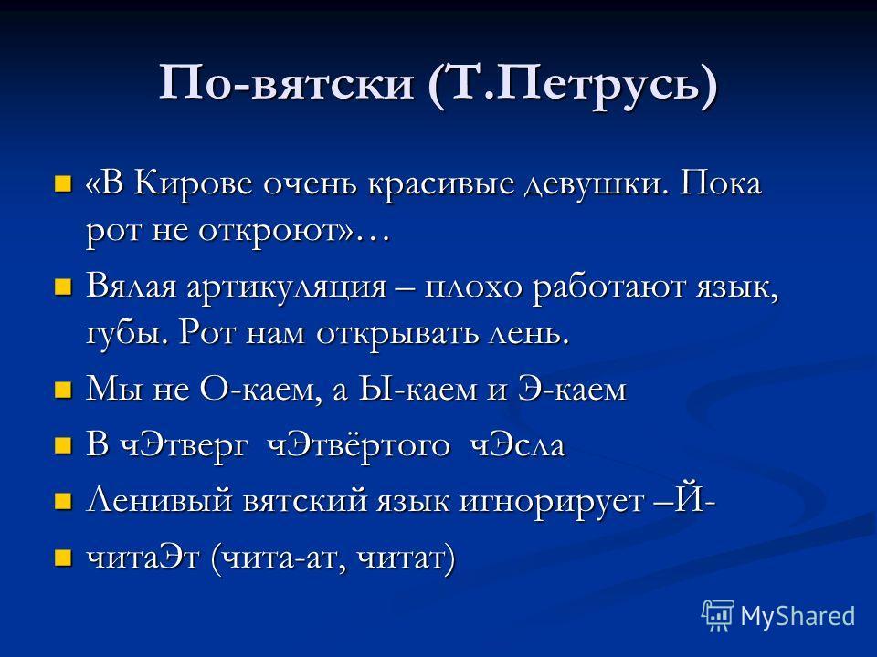 По-вятски (Т.Петрусь) «В Кирове очень красивые девушки. Пока рот не откроют»… «В Кирове очень красивые девушки. Пока рот не откроют»… Вялая артикуляция – плохо работают язык, губы. Рот нам открывать лень. Вялая артикуляция – плохо работают язык, губы