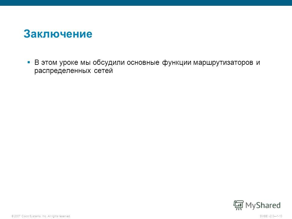 © 2007 Cisco Systems, Inc. All rights reserved. SMBE v2.01-10 Заключение В этом уроке мы обсудили основные функции маршрутизаторов и распределенных сетей
