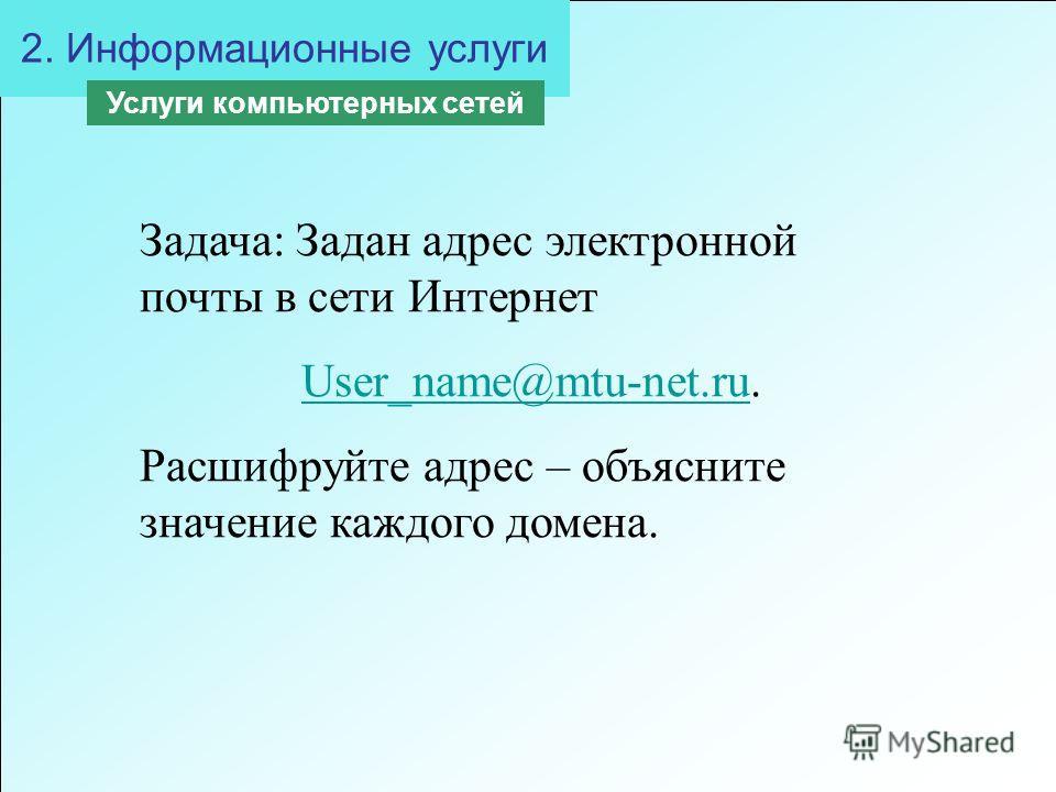 2. Информационные услуги Услуги компьютерных сетей Задача: Задан адрес электронной почты в сети Интернет User_name@mtu-net.ruUser_name@mtu-net.ru. Расшифруйте адрес – объясните значение каждого домена.