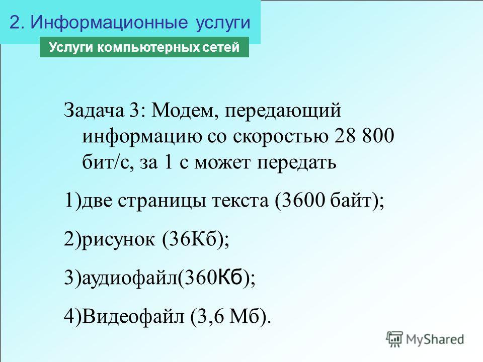 2. Информационные услуги Услуги компьютерных сетей Задача 3: Модем, передающий информацию со скоростью 28 800 бит/с, за 1 с может передать 1)две страницы текста (3600 байт); 2)рисунок (36Кб); 3)аудиофайл(360 Кб ); 4)Видеофайл (3,6 Мб).