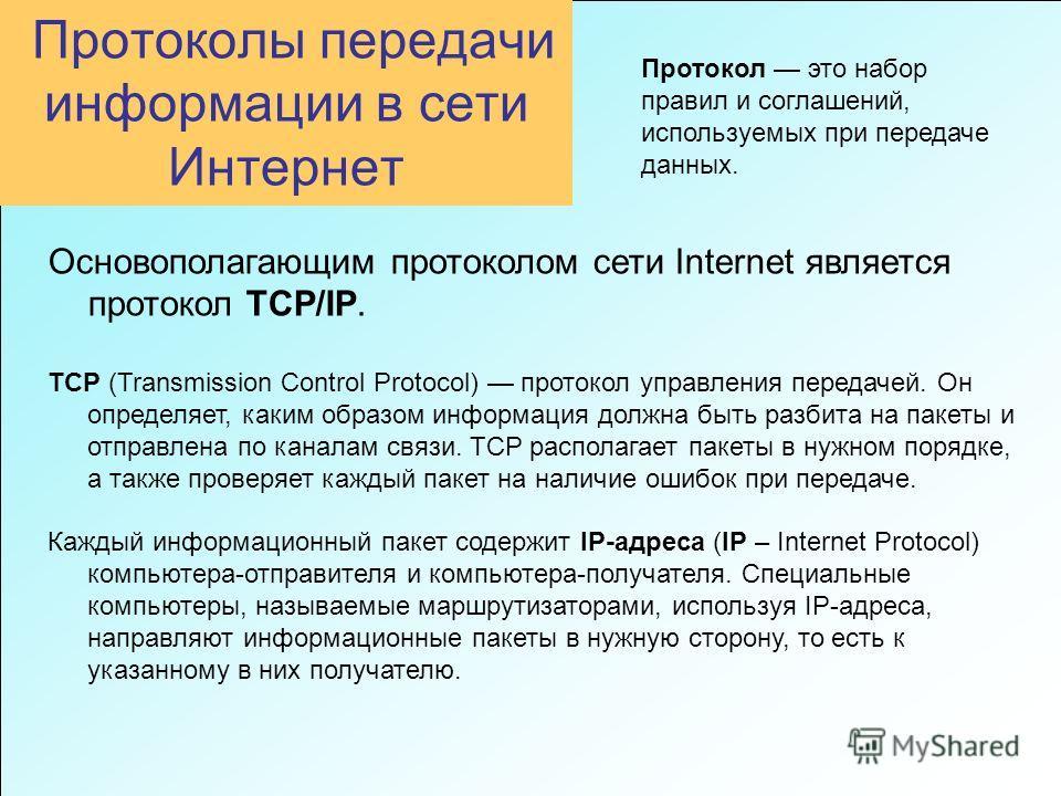 Протоколы передачи информации в сети Интернет Основополагающим протоколом сети Internet является протокол TCP/IP. TCP (Transmission Control Protocol) протокол управления передачей. Он определяет, каким образом информация должна быть разбита на пакеты
