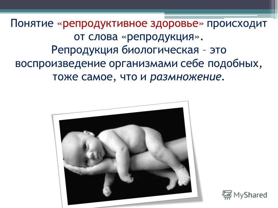 Понятие «репродуктивное здоровье» происходит от слова «репродукция». Репродукция биологическая – это воспроизведение организмами себе подобных, тоже самое, что и размножение.