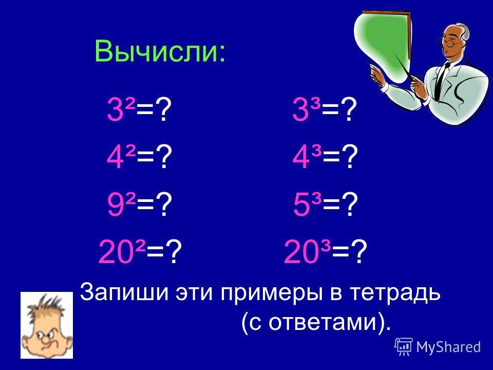 Вычисли: 3²=? 3³=? 4²=? 4³=? 9²=? 5³=? 20²=? 20³=? Запиши эти примеры в тетрадь (с ответами).