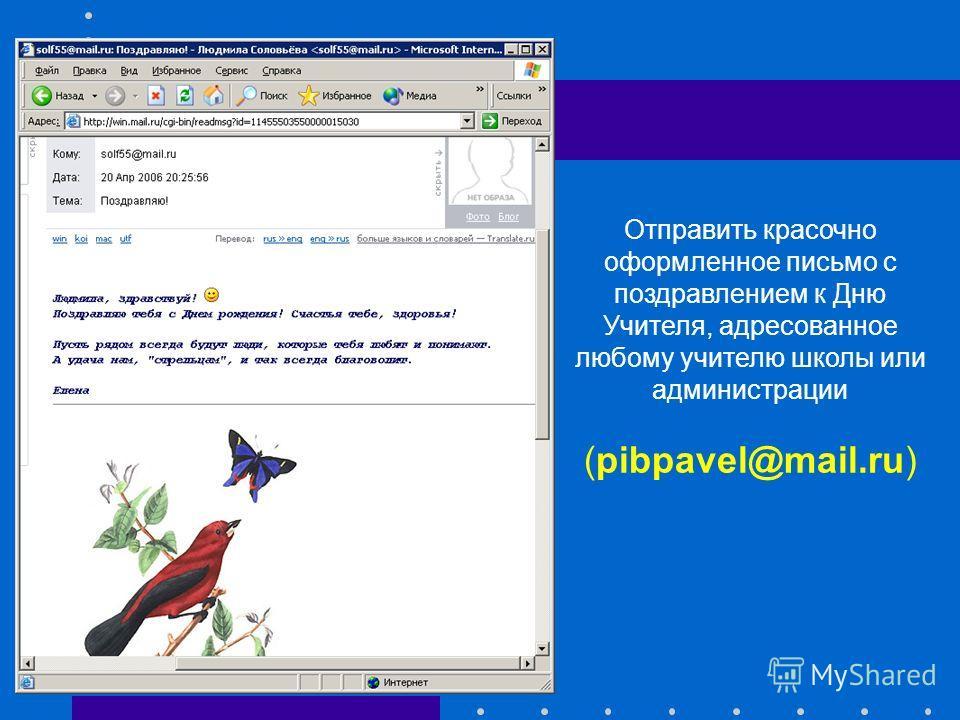 Отправить красочно оформленное письмо с поздравлением к Дню Учителя, адресованное любому учителю школы или администрации (pibpavel@mail.ru)