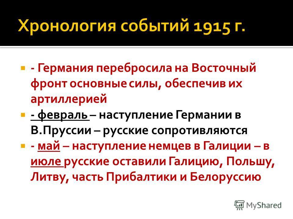 - Германия перебросила на Восточный фронт основные силы, обеспечив их артиллерией - февраль – наступление Германии в В.Пруссии – русские сопротивляются - май – наступление немцев в Галиции – в июле русские оставили Галицию, Польшу, Литву, часть Приба