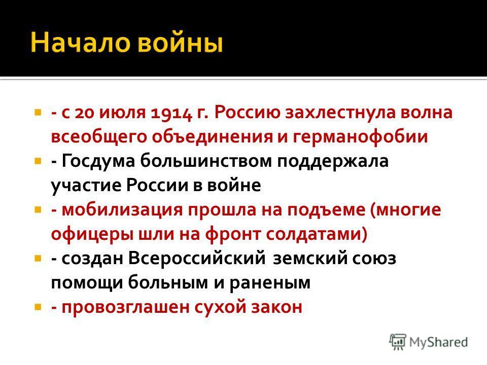 - с 20 июля 1914 г. Россию захлестнула волна всеобщего объединения и германофобии - Госдума большинством поддержала участие России в войне - мобилизация прошла на подъеме (многие офицеры шли на фронт солдатами) - создан Всероссийский земский союз пом