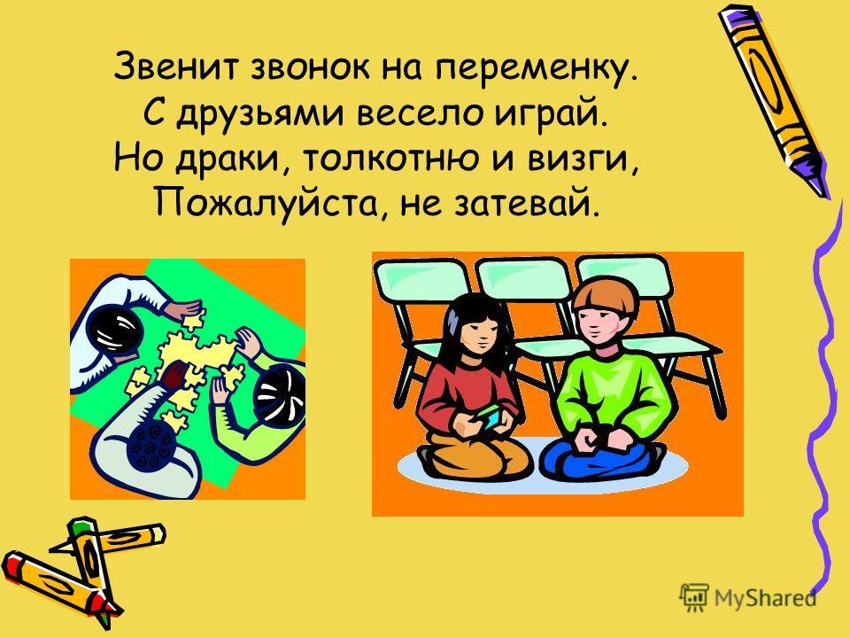 Звенит звонок на переменку. С друзьями весело играй. Но драки, толкотню и визги, Пожалуйста, не затевай.