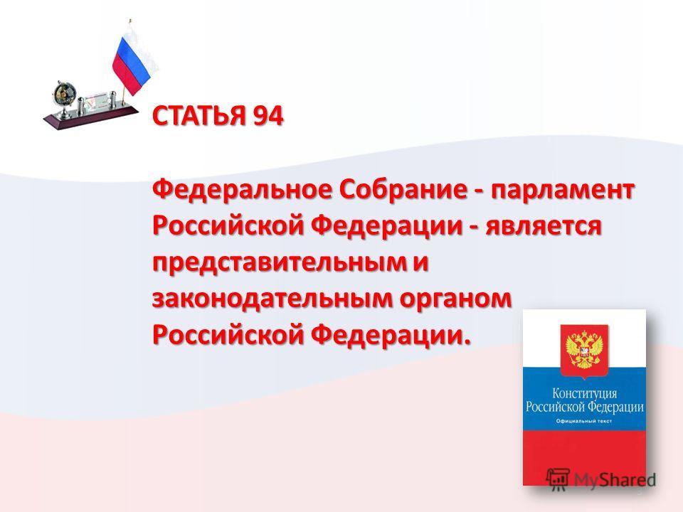 3 СТАТЬЯ 94 Федеральное Собрание - парламент Российской Федерации - является представительным и законодательным органом Российской Федерации.