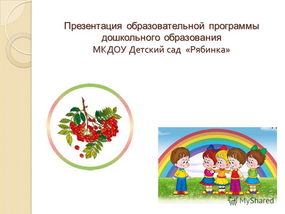 Презентация образовательной программы дошкольного образования МКДОУ Детский сад « Рябинка »