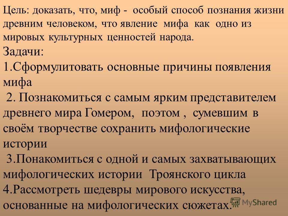 Цель: доказать, что, миф - особый способ познания жизни древним человеком, что явление мифа как одно из мировых культурных ценностей народа. Задачи: 1. Сформулитовать основные причины появления мифа 2. Познакомиться с самым ярким представителем древн