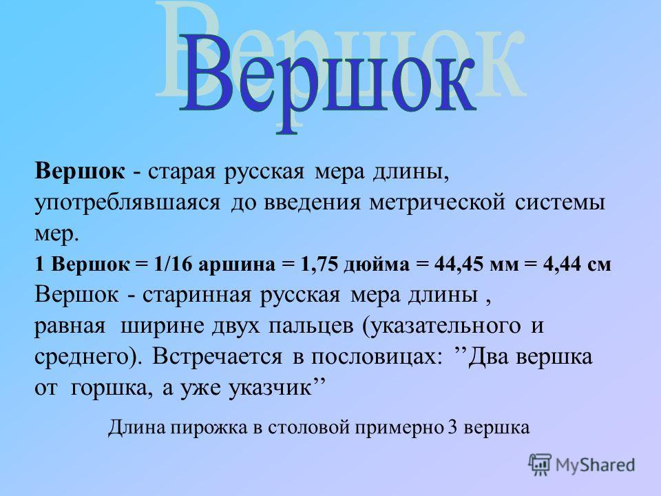 Вершок - старая русская мера длины, употреблявшаяся до введения метрической системы мер. 1 Вершок = 1/16 аршина = 1,75 дюйма = 44,45 мм = 4,44 см Вершок - старинная русская мера длины, равная ширине двух пальцев (указательного и среднего). Встречаетс