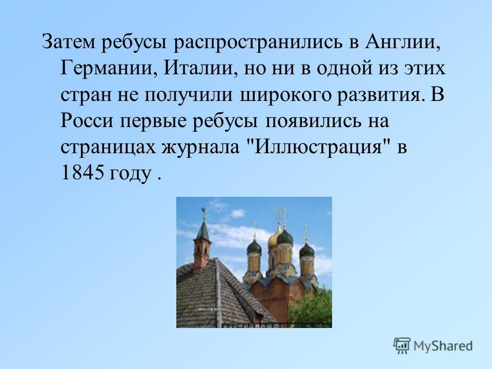 Затем ребусы распространились в Англии, Германии, Италии, но ни в одной из этих стран не получили широкого развития. В Росси первые ребусы появились на страницах журнала Иллюстрация в 1845 году.