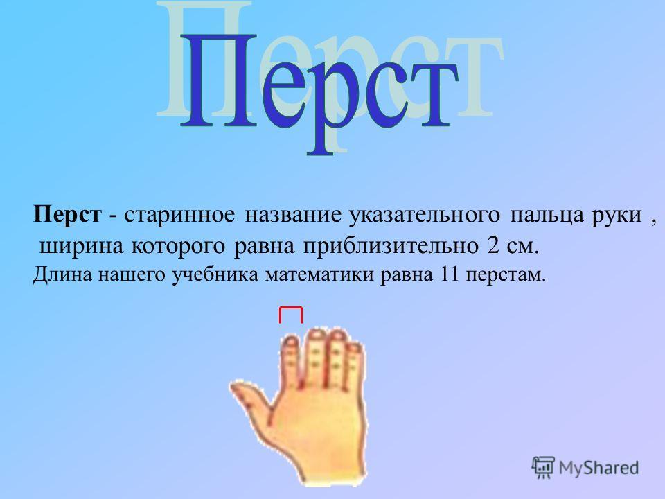 Перст - старинное название указательного пальца руки, ширина которого равна приблизительно 2 см. Длина нашего учебника математики равна 11 перстам.