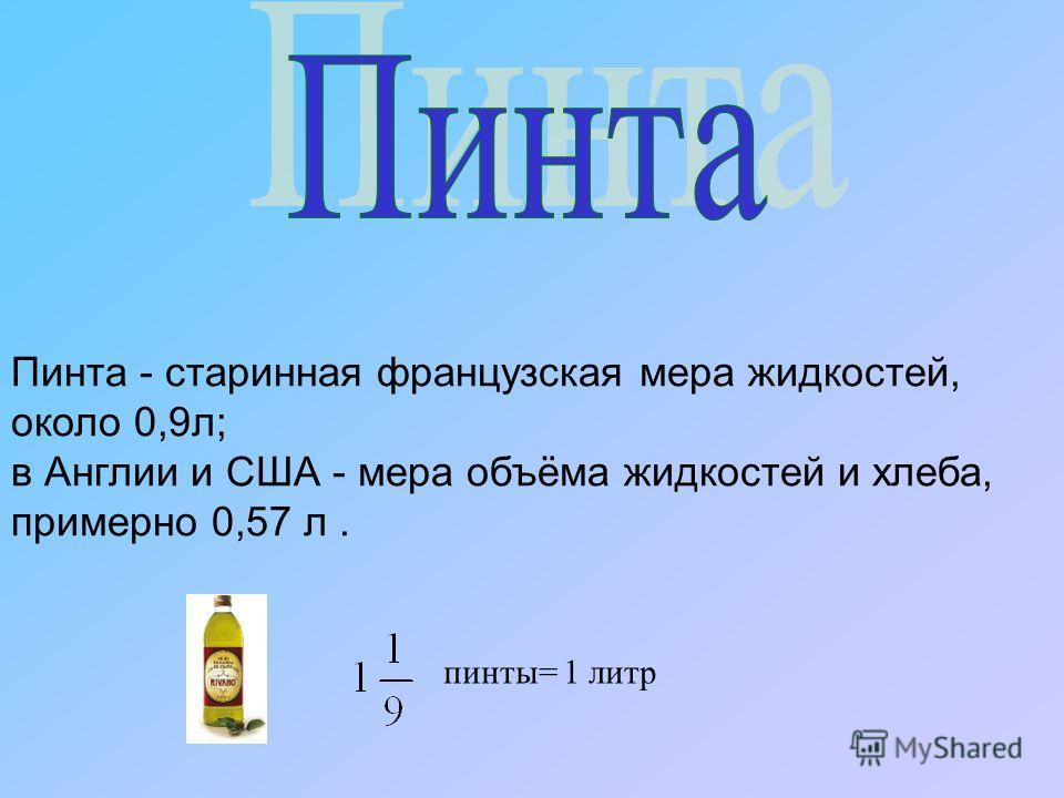 Пинта - старинная французская мера жидкостей, около 0,9 л; в Англии и США - мера объёма жидкостей и хлеба, примерно 0,57 л. пинты= 1 литр
