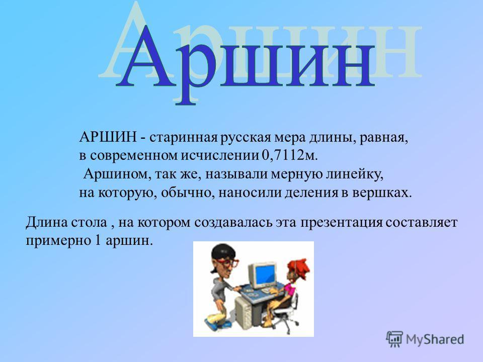 АРШИН - старинная русская мера длины, равная, в современном исчислении 0,7112 м. Аршином, так же, называли мерную линейку, на которую, обычно, наносили деления в вершках. Длина стола, на котором создавалась эта презентация составляет примерно 1 аршин