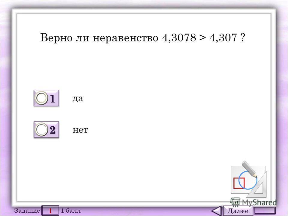 Далее 1 Задание 1 балл 1111 1111 2222 2222 Верно ли неравенство 4,3078 > 4,307 ? да нет
