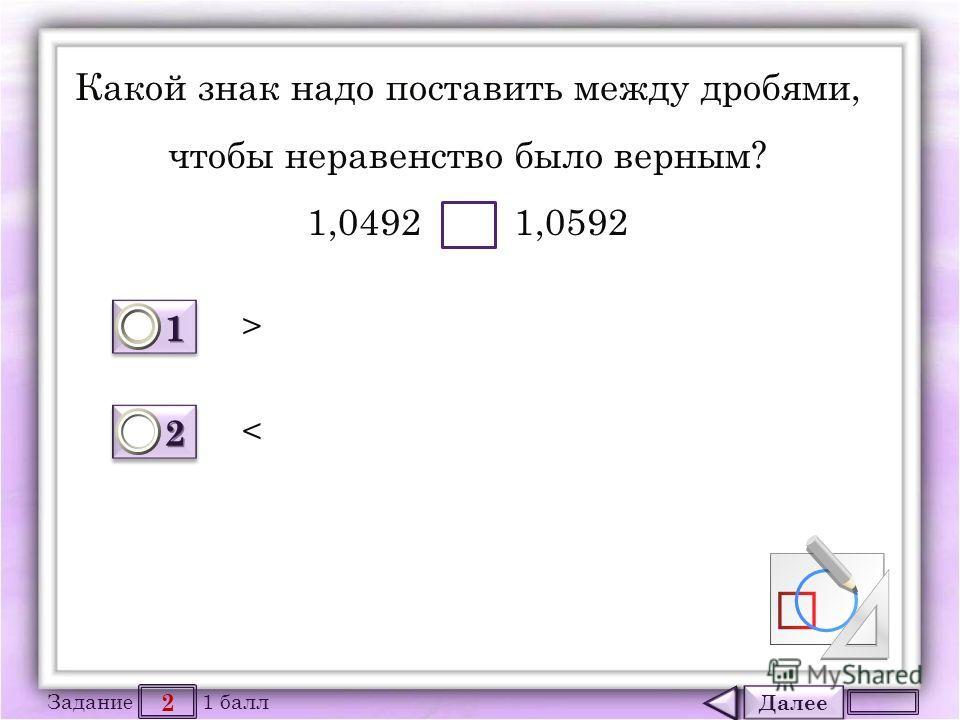 Далее 2 Задание 1 балл 1111 1111 2222 2222 Какой знак надо поставить между дробями, чтобы неравенство было верным? 1,0492 1,0592 >
