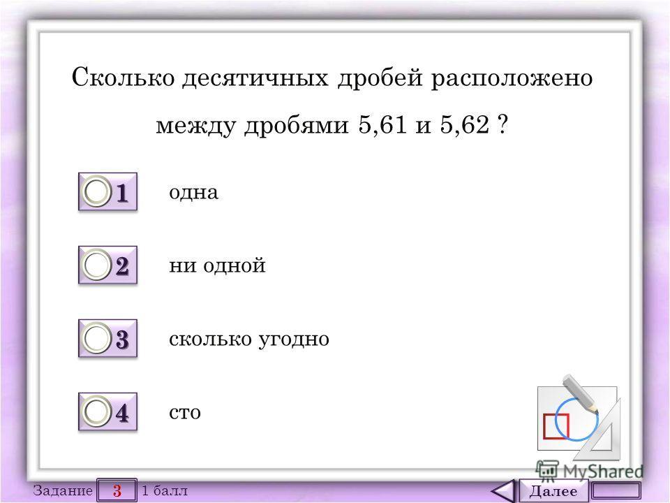 Далее 3 Задание 1 балл 1111 1111 2222 2222 3333 3333 4444 4444 Cколько десятичных дробей расположено между дробями 5,61 и 5,62 ? одна сколько угодно ни одной сто