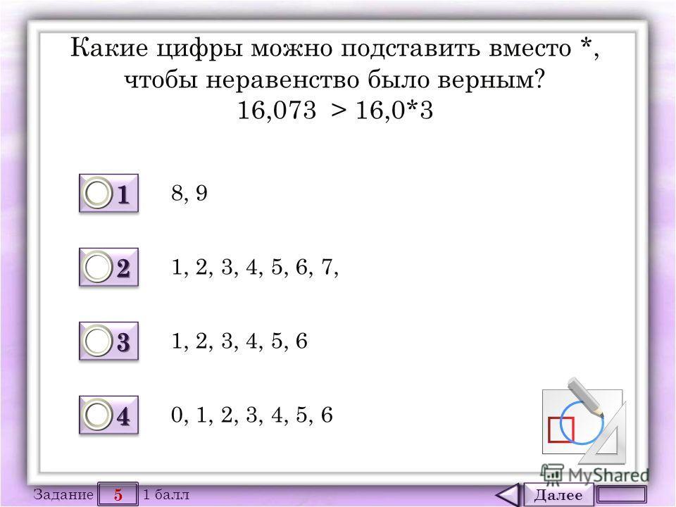 Далее 5 Задание 1 балл 1111 1111 2222 2222 3333 3333 4444 4444 Какие цифры можно подставить вместо *, чтобы неравенство было верным? 16,073 > 16,0*3 8, 9 1, 2, 3, 4, 5, 6 1, 2, 3, 4, 5, 6, 7, 0, 1, 2, 3, 4, 5, 6