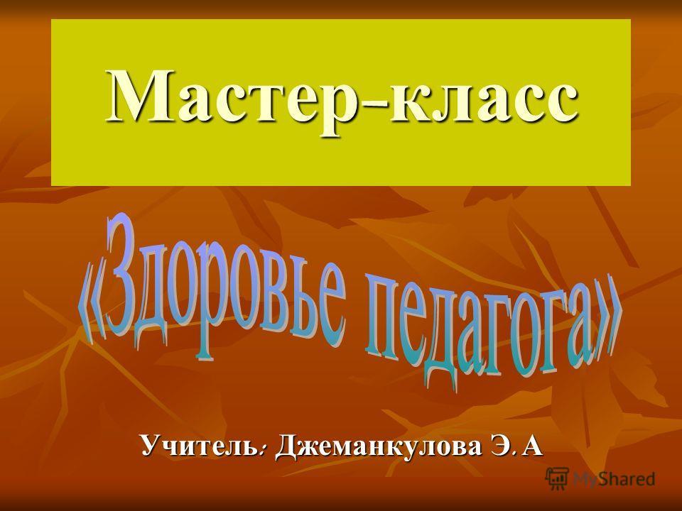 Мастер - класс Учитель : Джеманкулова Э. А