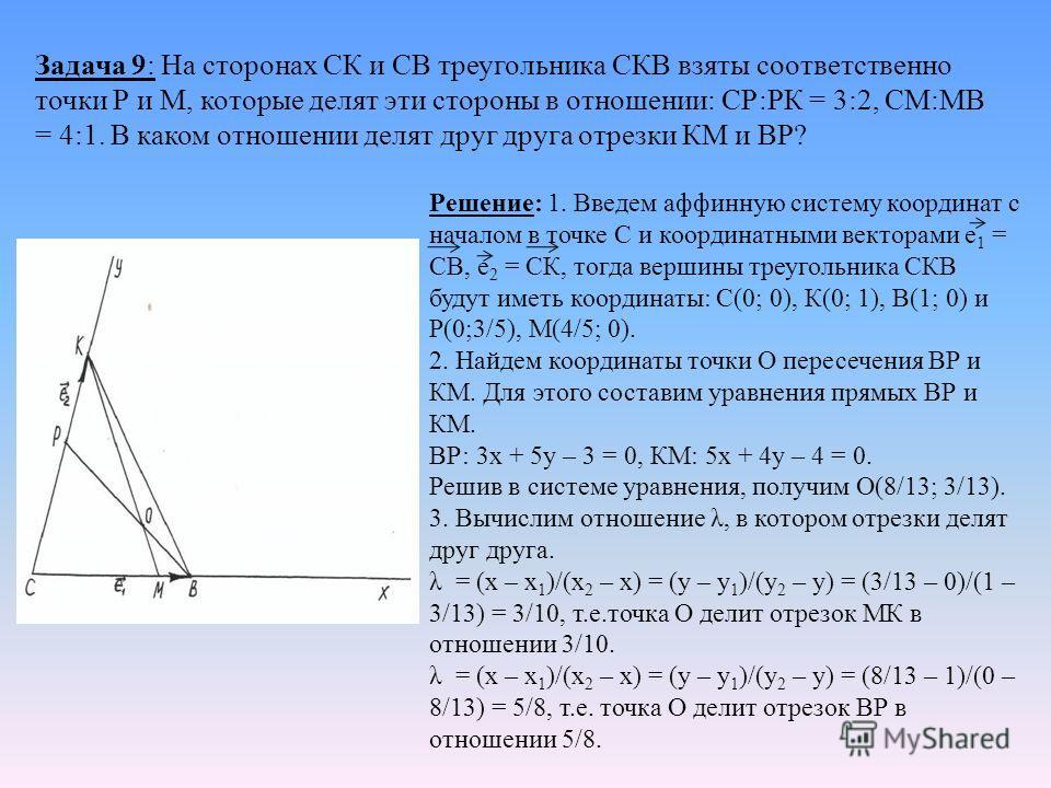 Задача 9: На сторонах СК и СВ треугольника СКВ взяты соответственно точки Р и М, которые делят эти стороны в отношении: СР:РК = 3:2, СМ:МВ = 4:1. В каком отношении делят друг друга отрезки КМ и ВР? Решение: 1. Введем аффинную систему координат с нача