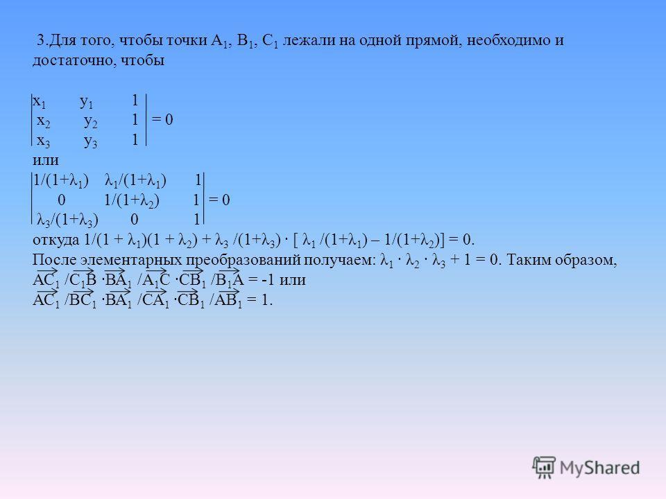 3. Для того, чтобы точки А 1, В 1, С 1 лежали на одной прямой, необходимо и достаточно, чтобы х 1 у 1 1 х 2 у 2 1 = 0 х 3 у 3 1 или 1/(1+λ 1 ) λ 1 /(1+λ 1 ) 1 0 1/(1+λ 2 ) 1 = 0 λ 3 /(1+λ 3 ) 0 1 откуда 1/(1 + λ 1 )(1 + λ 2 ) + λ 3 /(1+λ 3 ) · [ λ 1