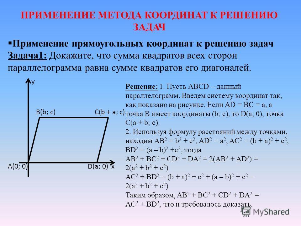 ПРИМЕНЕНИЕ МЕТОДА КООРДИНАТ К РЕШЕНИЮ ЗАДАЧ Применение прямоугольных координат к решению задач Задача 1: Докажите, что сумма квадратов всех сторон параллелограмма равна сумме квадратов его диагоналей. Решение: 1. Пусть АВСD – данный параллелограмм. В
