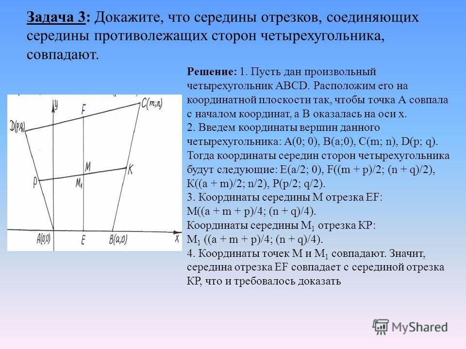 Задача 3: Докажите, что середины отрезков, соединяющих середины противолежащих сторон четырехугольника, совпадают. Решение: 1. Пусть дан произвольный четырехугольник АВСD. Расположим его на координатной плоскости так, чтобы точка А совпала с началом