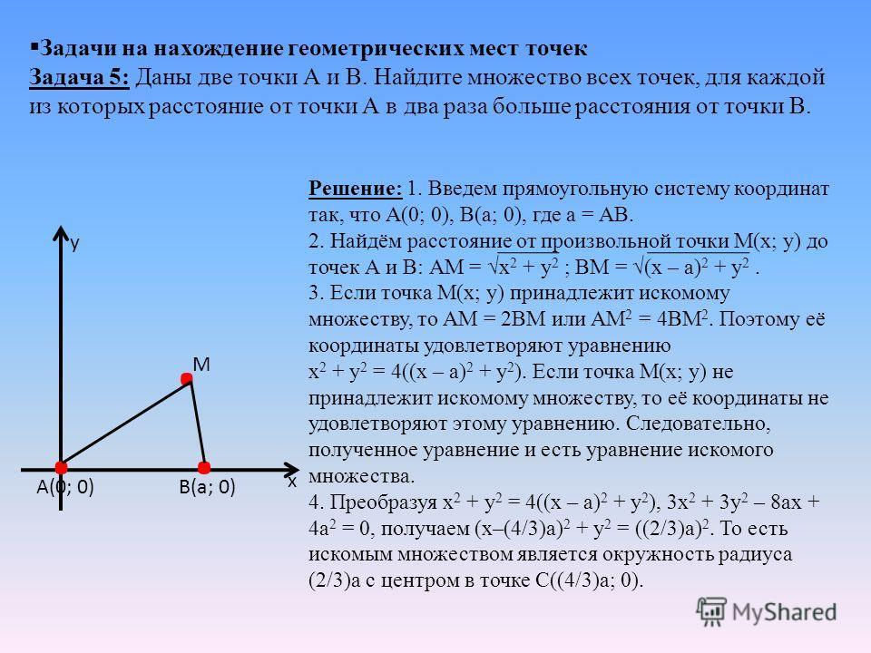 Задачи на нахождение геометрических мест точек Задача 5: Даны две точки А и В. Найдите множество всех точек, для каждой из которых расстояние от точки А в два раза больше расстояния от точки В. Решение: 1. Введем прямоугольную систему координат так,