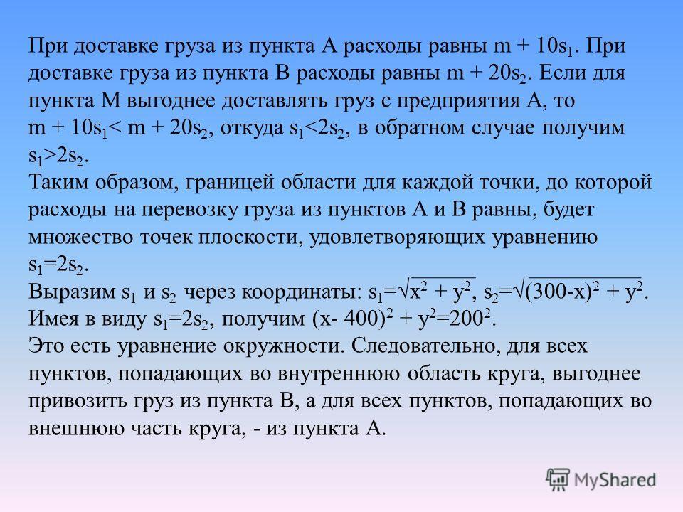 При доставке груза из пункта А расходы равны m + 10s 1. При доставке груза из пункта В расходы равны m + 20s 2. Если для пункта М выгоднее доставлять груз с предприятия А, то m + 10s 1 2s 2. Таким образом, границей области для каждой точки, до которо
