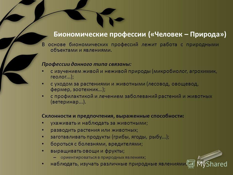 Биономические профессии («Человек – Природа») В основе биономических профессий лежит работа с природными объектами и явлениями. Профессии данного типа связаны: с изучением живой и неживой природы (микробиолог, агрохимик, геолог...); с уходом за расте