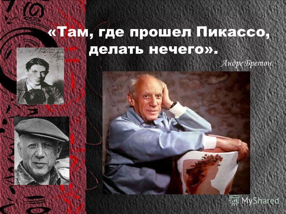 Пабло Руис Пикассо 1881-1973 «Бог - такой же художник, как другие художники». «Дайте мне музей, и я заполню его».
