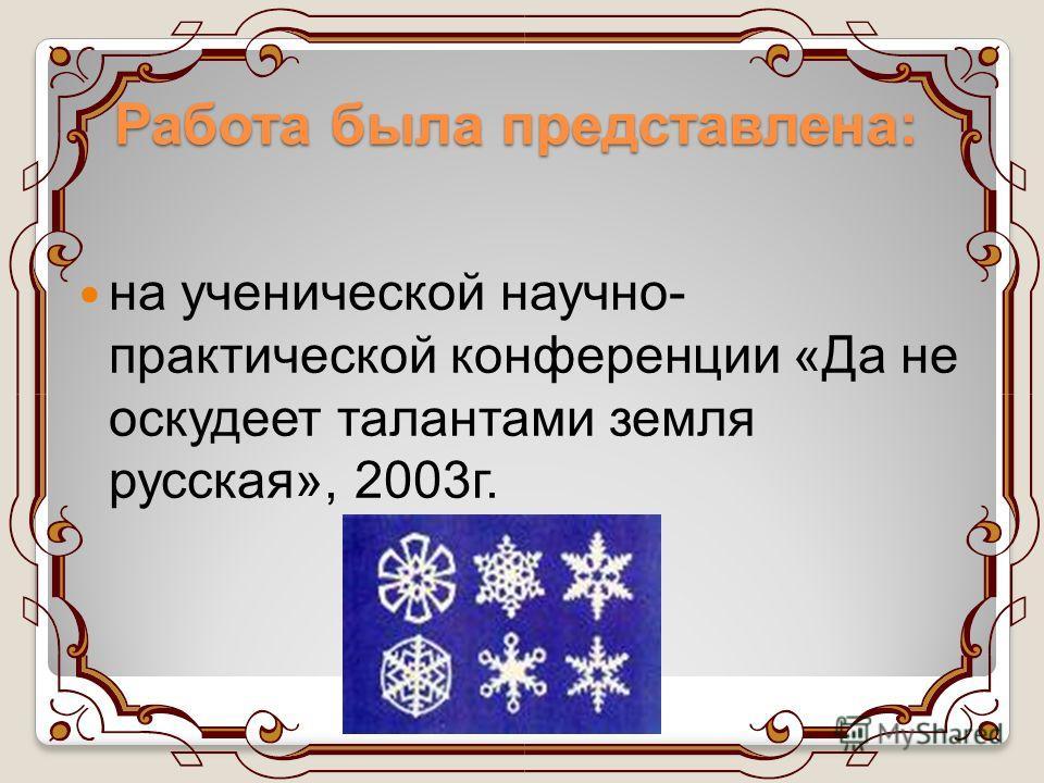 Работа была представлена: на ученической научно- практической конференции «Да не оскудеет талантами земля русская», 2003 г.
