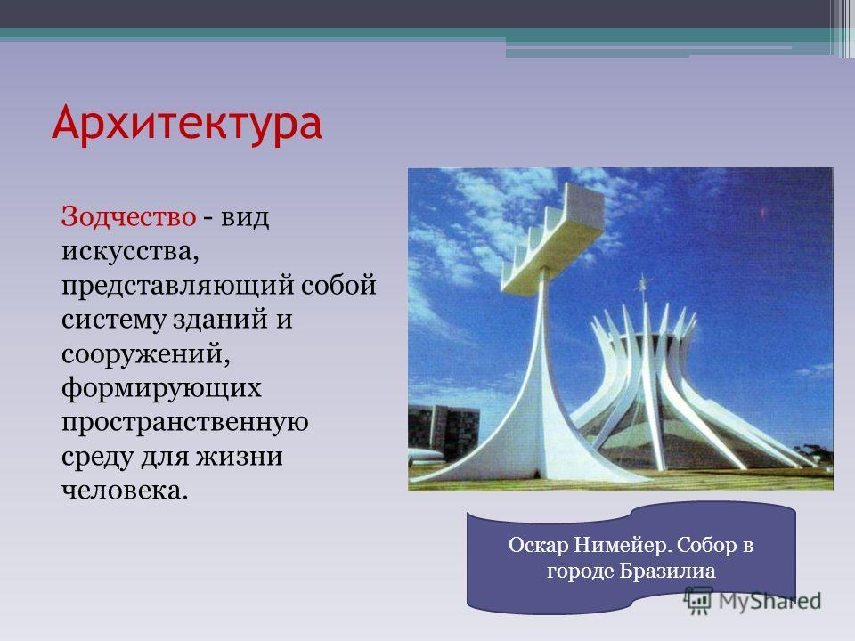 Архитектура Зодчество - вид искусства, представляющий собой систему зданий и сооружений, формирующих пространственную среду для жизни человека. Оскар Нимейер. Собор в городе Бразилиа