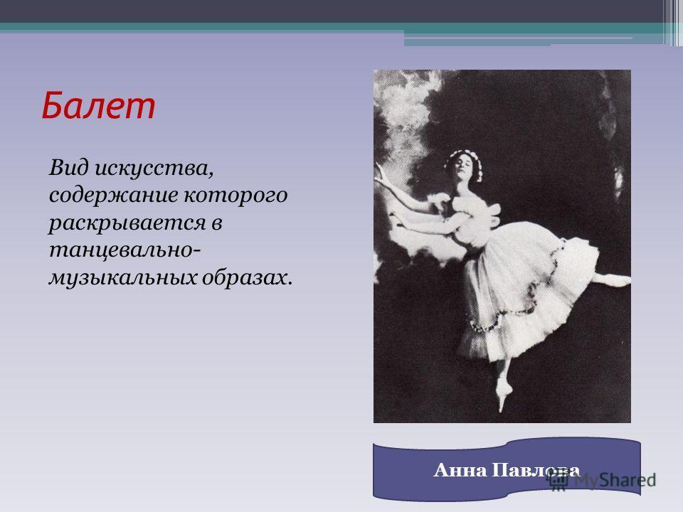 Балет Вид искусства, содержание которого раскрывается в танцевально- музыкальных образах. Анна Павлова