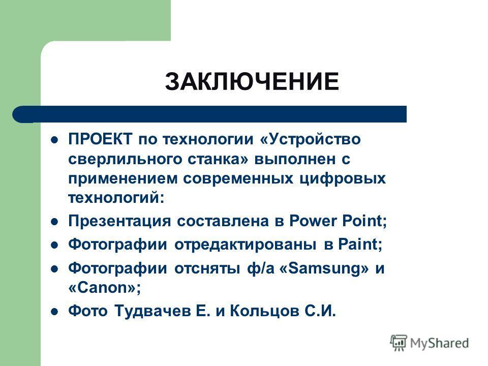 ЗАКЛЮЧЕНИЕ ПРОЕКТ по технологии «Устройство сверлильного станка» выполнен с применением современных цифровых технологий: Презентация составлена в Power Point; Фотографии отредактированы в Paint; Фотографии отсняты ф/а «Samsung» и «Canon»; Фото Тудвач