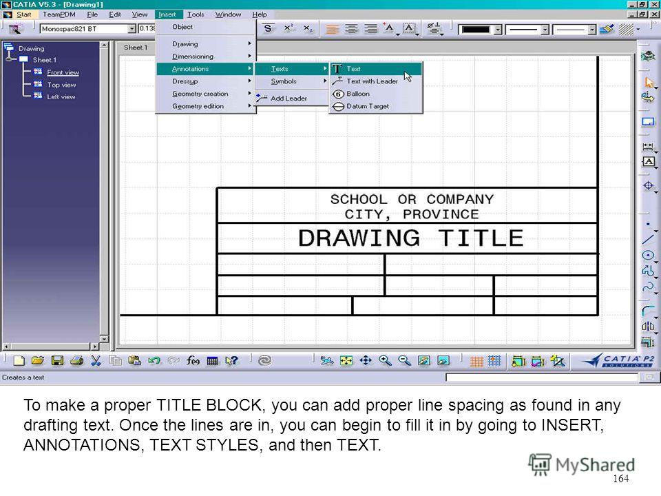 To make a proper TITLE BLOCK, you can add proper line spacing as found in any drafting text. Once the lines are in, you can begin to fill it in by going to INSERT, ANNOTATIONS, TEXT STYLES, and then TEXT. 164
