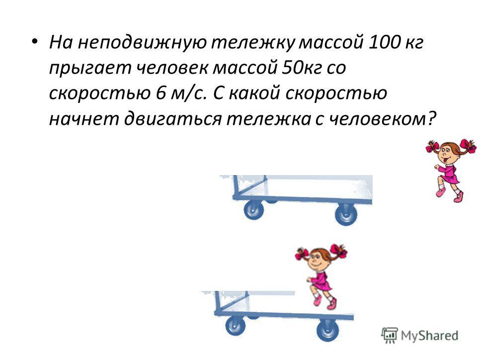 На неподвижную тележку массой 100 кг прыгает человек массой 50 кг со скоростью 6 м/с. С какой скоростью начнет двигаться тележка с человеком?