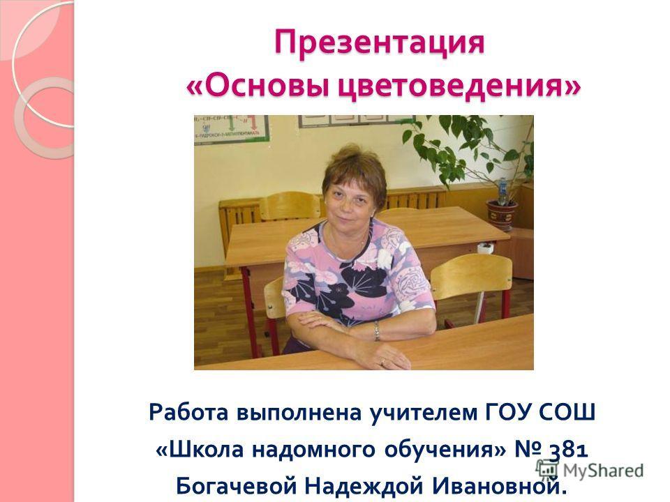 Презентация « Основы цветоведения » Работа выполнена учителем ГОУ СОШ « Школа надомного обучения » 381 Богачевой Надеждой Ивановной.