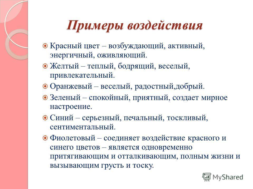 Примеры воздействия Примеры воздействия Красный цвет – возбуждающий, активный, энергичный, оживляющий. Желтый – теплый, бодрящий, веселый, привлекательный. Оранжевый – веселый, радостный,добрый. Зеленый – спокойный, приятный, создает мирное настроени